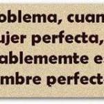 El problema cuando se busca a la mujer perfecta, es que ella probablemente está buscando al hombre perfecto