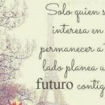 Solo quien se interesa en permanecer a tu lado planea un futuro contigo