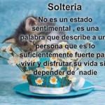 Soltería no es un estado sentimental, es una palabra que describe a una persona que es lo suficientemente fuerte para vivir y disfrutar su vida sin depender