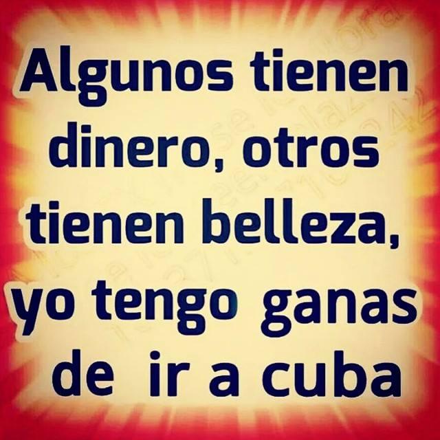Algunos tienen dinero, otros tienen belleza, yo tengo ganas de ir a Cuba.