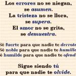 Los errores no se niegan, se asumen. La tristeza no se llora, se supera. El amor no se grita, se demuestra. Sigue siendo tú para que nadie te olvide