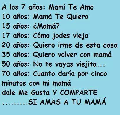 A los 7 años: Mami te amo. 10 años: mamá te quiero. 15 años: ¿mamá?. 17 años: cómo jodes vieja. 35: quiero volver con mamá. A los 50 años: no te vayas viejita