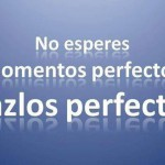 No esperes momentos perfectos. Hazlos perfectos