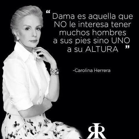 Dama es aquella que no le interesa tener muchos hombres a sus pies, sino uno a su altura. Carolina Herrera