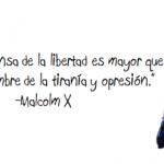 El poder en defensa de la libertad es mayor que el poder en nombre de la tiranía y opresión. Malcolm X
