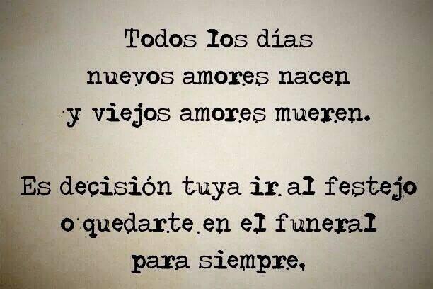 Todos los días nuevos amores nacen y viejos amores mueren. Es decisión tuya ir al festejo o quedarte en el funeral para siempre.