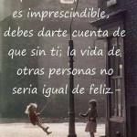 A pesar de que nadie es imprescindible, debes darte cuenta que sin ti la vida de otras personas no sería igual de feliz