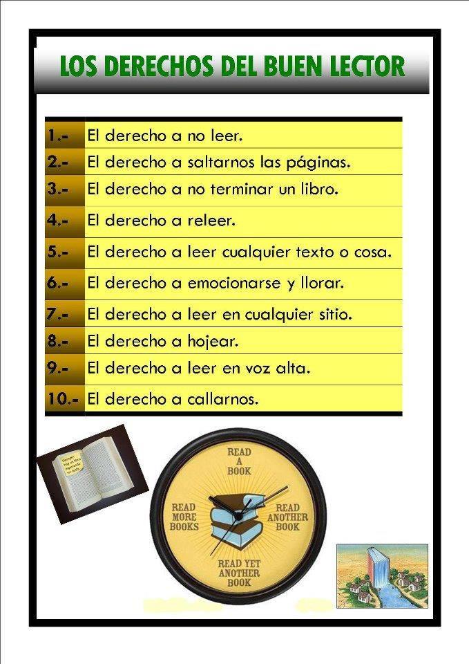 Los derechos del buen lector: el derecho a no leer. A saltarnos las páginas. A no terminar un libro. A releer. A leer cualquier texto o cosa. A emocionarte y llorar