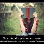 No entiendes por qué me gusta leer, pero yo espero que encuentres el libro con el que lo comprendas
