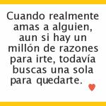 Cuando realmente amas a alguien aun si hay un millón de razones para irte, todavía buscas unas sola para quedarte