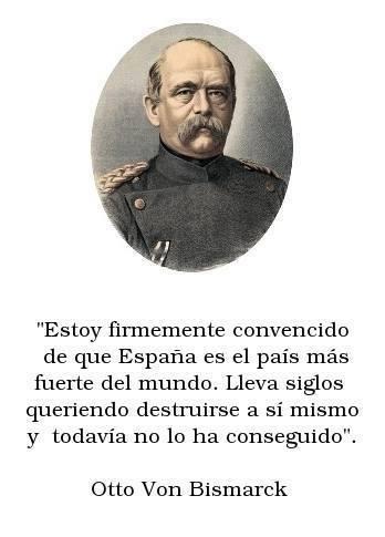 Lleva siglos queriendo destruirse a si mismo y todavía no lo ha conseguido. Otto Von Bismarck