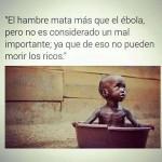 El hambre mata más que el ébola, pero no es considerado un mal importante, ya que de eso no pueden morir los ricos.