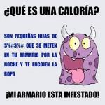 ¿Qué son las calorías? Son pequeñas hijas de... que se meten en tu armario por la noche y te encojen la ropa. Mi armario está infestado