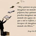 Hay quienes no pueden imaginar un mundo sin pájaros, hay quienes no pueden imaginar un mundo sin agua; en lo que a mí se refiere, soy incapaz de imaginar un mundo sin libros.