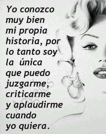 Yo conozco muy bien mi propia historia, por lo tanto soy el único que puedo juzgarme, criticarme y aplaudirme cuando yo quiera