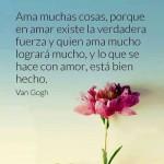 Ama muchas cosas, porque en amar existe la verdadera fuerza y quien ama mucho logrará mucho, y lo que se hace con amor, está bien hecho