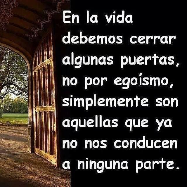 En la vida debemos cerrar algunas puertas, no por egoísmo, simplemente son aquellas que ya no nos conducen a ninguna parte