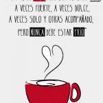 Para mi el amor debe ser como el café. A veces fuerte, a veces dulce, a veces solo y otras acompañado. Pero nunca debe estar frío