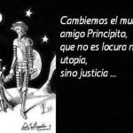 Cambiemos el mundo amigo Principito, que no es locura ni utopía sino justicia