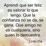 Aprendí que ser feliz es valorar lo que tengo. Que la confianza no se da, se gana. Que amigo no es cualquiera, sino quien lo demuestra