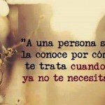 A una persona se la conoce por como te trata cuando ya no te necesita