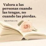Valora a las personas cuando las tengas, no cuando las pierdas