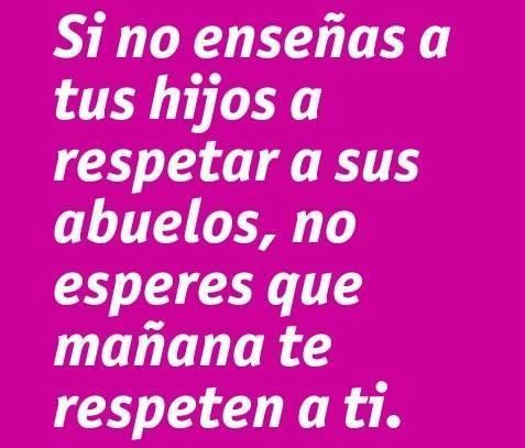 Si no enseñas a tus hijos a respetar a sus abuelos, no esperes que mañana te respeten a ti
