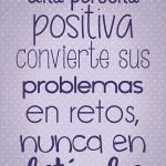 Una persona positiva convierte sus problemas en retos nunca en obstáculos