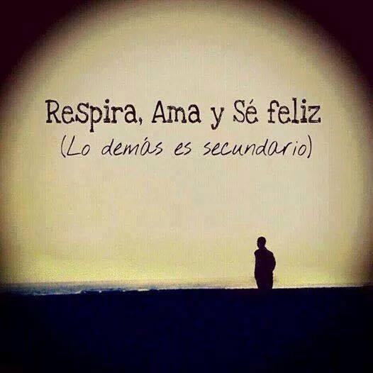 Respira, ama y sé feliz. Lo demás es secundario