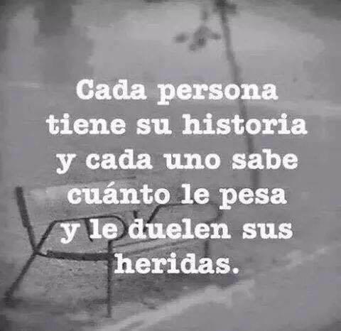 Cada persona tiene una historia, y cada uno sabe cuanto le pesa y le duelen sus heridas