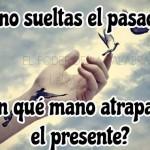 Si no sueltas el pasado... Con qué mano atraparás el presente?