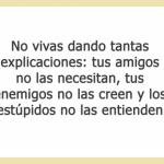 No vivas dando tantas explicaciones, tus amigos no las necesitan, tus enemigos no las creen, y los estúpidos no las entienden