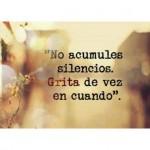 No acumules silencios. Grita de vez en cuando