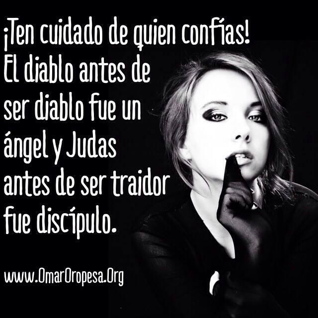 Ten cuidado de quien confías. El diablo antes de ser diablo fue un ángel...