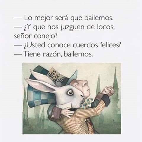 Lo mejor será que bailemos. ¿Y que nos juzguen de locos, señor conejo? Usted conoce cuerdos felices? Tiene razón, bailemos