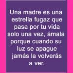 Una madre es una estrella fugaz que pasa por tu vida solo una vez...