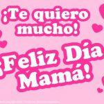 ¡Te quiero mucho! ¡Feliz Día Mamá!