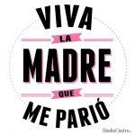 Viva la Madre que me parió. Felicidades en el día de las Madres.