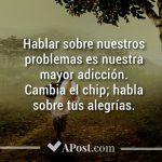 Hablar sobre nuestros problemas es nuestra mayor adicción. Cambia el chip; habla sobre tus alegría.