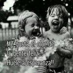 Me gusta el olor de la gente feliz... Huele a esperanza!!