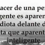 El placer de una persona inteligente es aparentar ser un idiota delante de un idiota que aparenta ser inteligente.