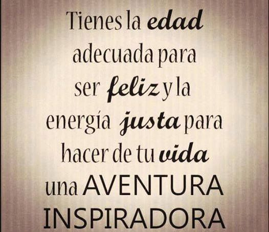 Tienes edad adecuada para se feliz y la energía justa para hacer de tu vida una aventura inesperada