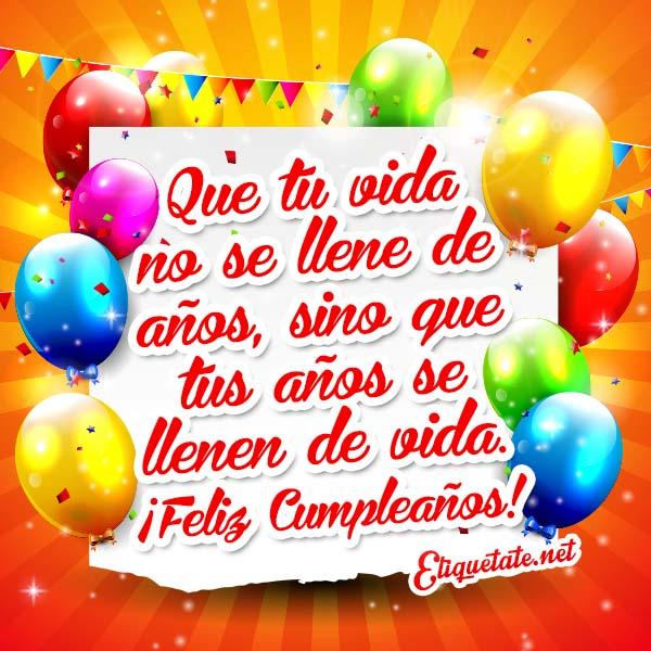 ¡Feliz Cumpleaños! Que tu vida no se llene de años sino que tus años se llenen de vida. ¡Feliz Cumpleaños!