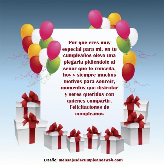 Porque eres muy especial para mi, en tu cumpleaños elevo una plegaria pidiéndole al Señor que te conceda, hoy y siempre muchos motivos para sonreír, momentos que disfrutar y seres queridos con quienes compartir. Felicitaciones de Cumpleaños.