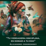 Tu verdadera disciplina es domar a tu ego. Alejandro Jodorowsky