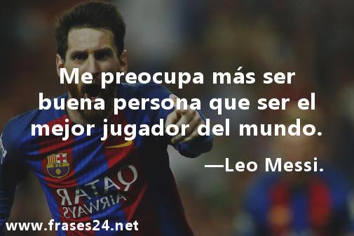 Reflexión muy motivadora. Me preocupa más ser buena persona que ser el mejor jugador del mundo. Leo Messi