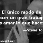 El único modo de hacer un gran trabajo es amar lo que haces, Steve Jobs. Esta frase de motivación marcó un antes y un después en mi vida.