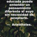 Solo una mente educada puede entender un pensamiento diferente al suyo sin necesidad de aceptarlo