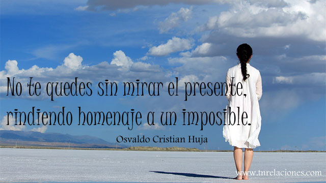 No te quedes sin mirar el presente, rindiendo homenaje a un imposible. Osvaldo Cristian Huja