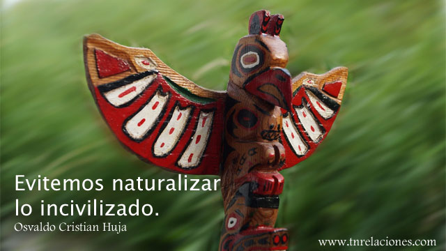 Evitemos naturalizar lo incivilizado. Osvaldo Cristian Huja